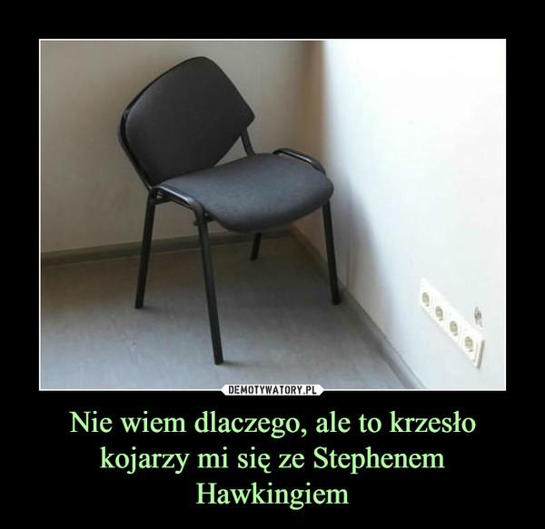 Nie wiem dlaczego, ale to krzesło kojarzy mi się ze Stephenem Hawkingiem –