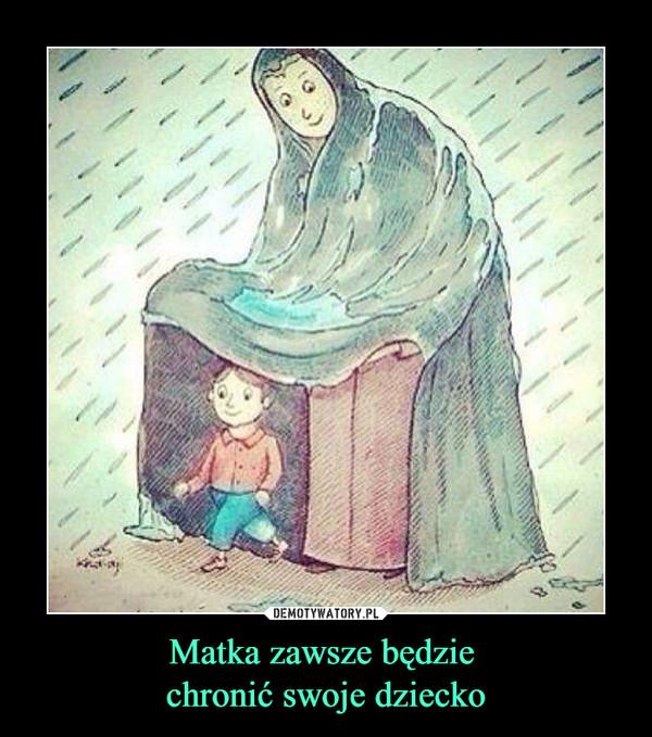 Matka zawsze będzie chronić swoje dziecko –