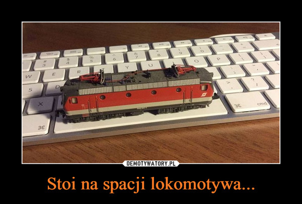 Stoi na spacji lokomotywa... –
