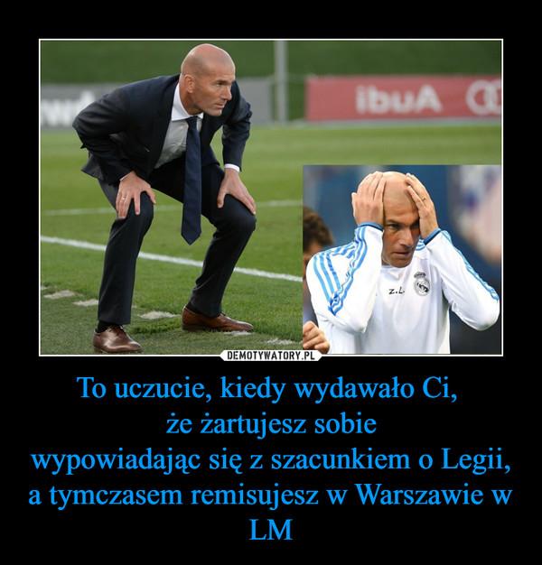 To uczucie, kiedy wydawało Ci, że żartujesz sobiewypowiadając się z szacunkiem o Legii,a tymczasem remisujesz w Warszawie w LM –