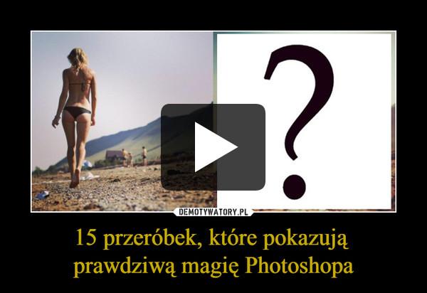 15 przeróbek, które pokazują prawdziwą magię Photoshopa –