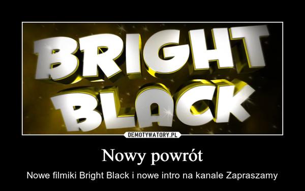 Nowy powrót – Nowe filmiki Bright Black i nowe intro na kanale Zapraszamy