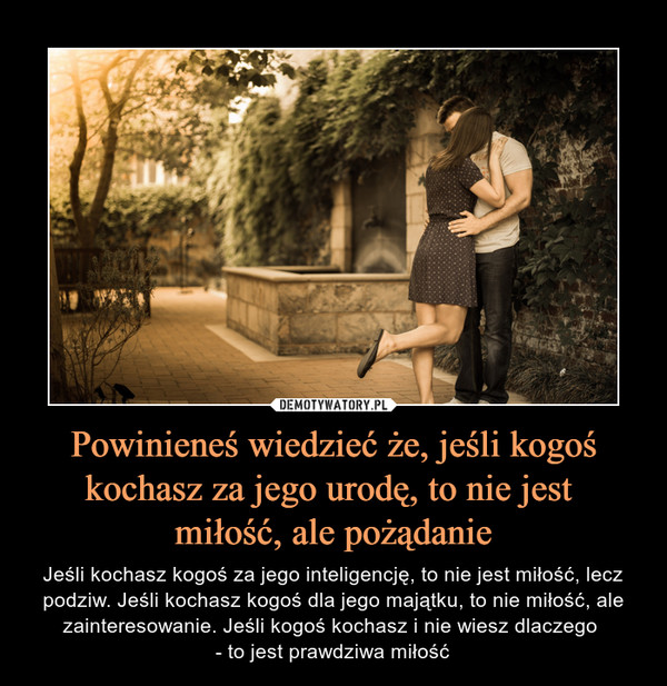 Powinieneś wiedzieć że, jeśli kogoś kochasz za jego urodę, to nie jest miłość, ale pożądanie – Jeśli kochasz kogoś za jego inteligencję, to nie jest miłość, lecz podziw. Jeśli kochasz kogoś dla jego majątku, to nie miłość, ale zainteresowanie. Jeśli kogoś kochasz i nie wiesz dlaczego - to jest prawdziwa miłość
