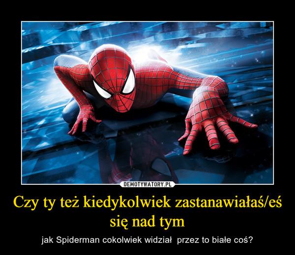 Czy ty też kiedykolwiek zastanawiałaś/eś się nad tym – jak Spiderman cokolwiek widział  przez to białe coś?