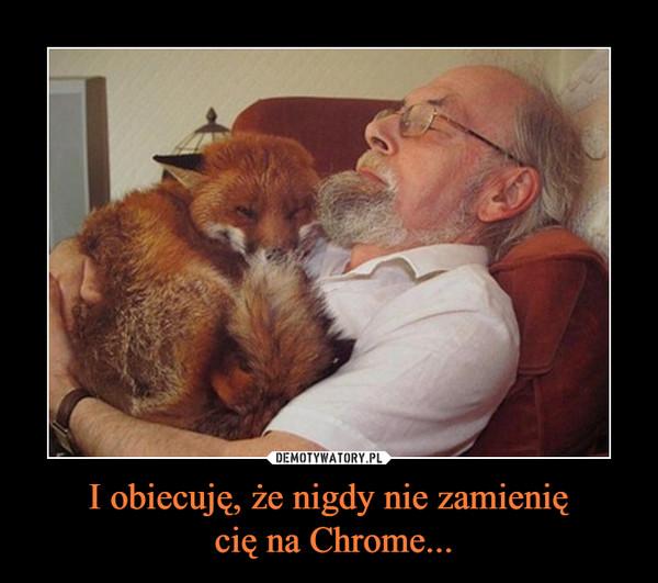 I obiecuję, że nigdy nie zamienię cię na Chrome... –