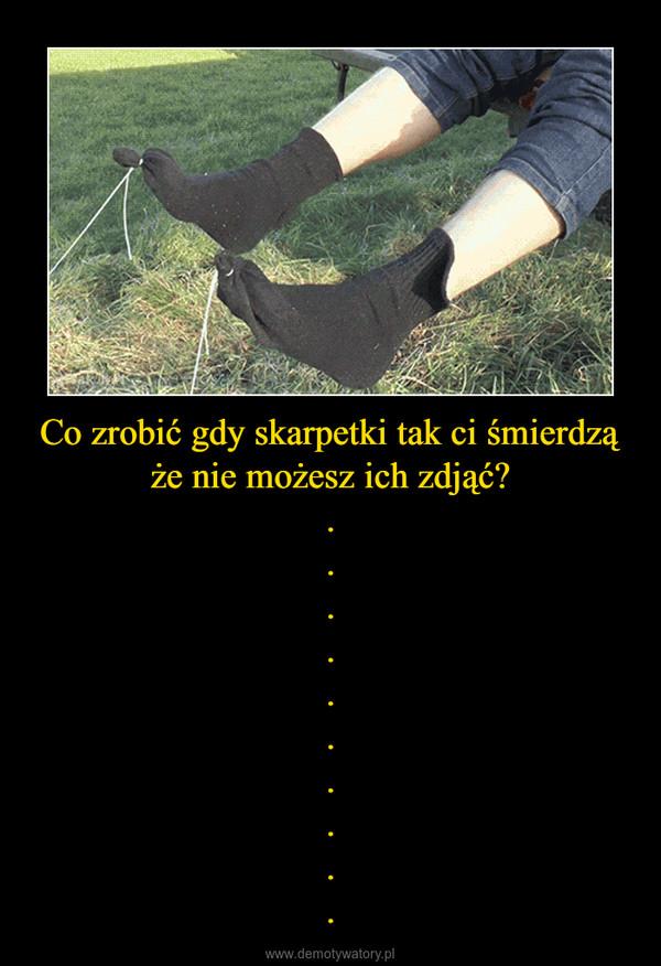 Co zrobić gdy skarpetki tak ci śmierdzą że nie możesz ich zdjąć?.......... –