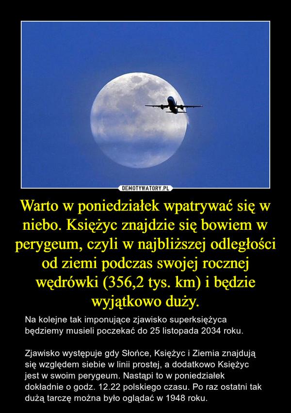 Warto w poniedziałek wpatrywać się w niebo. Księżyc znajdzie się bowiem w perygeum, czyli w najbliższej odległości od ziemi podczas swojej rocznej wędrówki (356,2 tys. km) i będzie wyjątkowo duży. – Na kolejne tak imponujące zjawisko superksiężyca będziemy musieli poczekać do 25 listopada 2034 roku.Zjawisko występuje gdy Słońce, Księżyc i Ziemia znajdują się względem siebie w linii prostej, a dodatkowo Księżyc jest w swoim perygeum. Nastąpi to w poniedziałek dokładnie o godz. 12.22 polskiego czasu. Po raz ostatni tak dużą tarczę można było oglądać w 1948 roku.