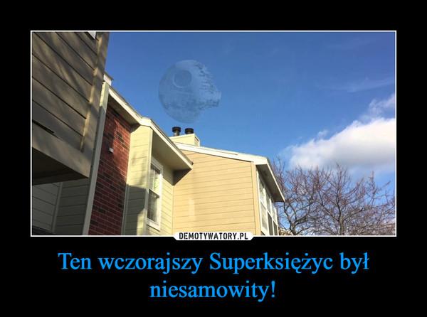 Ten wczorajszy Superksiężyc był niesamowity! –
