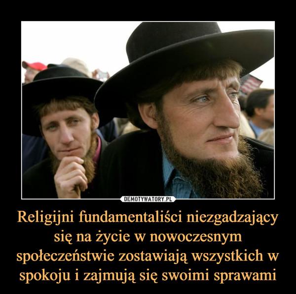 Religijni fundamentaliści niezgadzający się na życie w nowoczesnym społeczeństwie zostawiają wszystkich w spokoju i zajmują się swoimi sprawami –