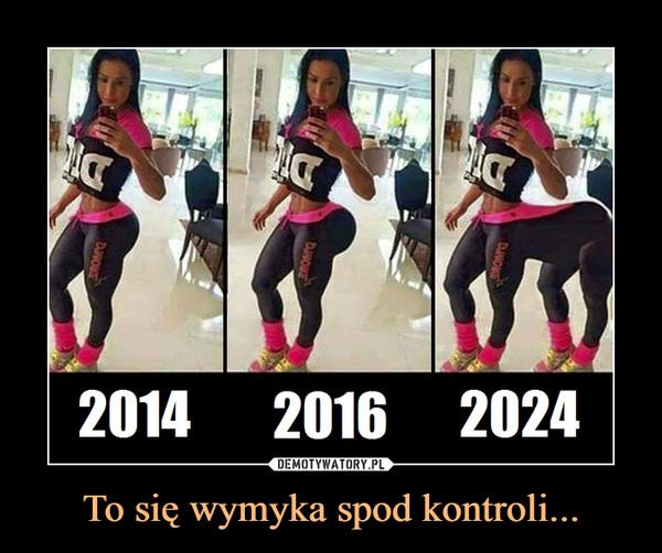 To się wymyka spod kontroli... –  2014... 2016... 2024...