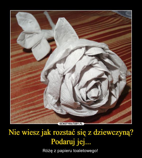 Nie wiesz jak rozstać się z dziewczyną? Podaruj jej... – Różę z papieru toaletowego!