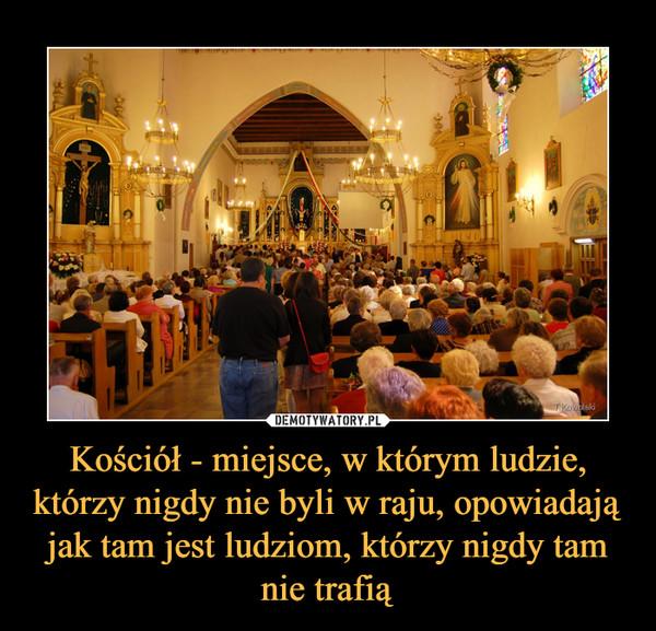 Kościół - miejsce, w którym ludzie, którzy nigdy nie byli w raju, opowiadają jak tam jest ludziom, którzy nigdy tam nie trafią –