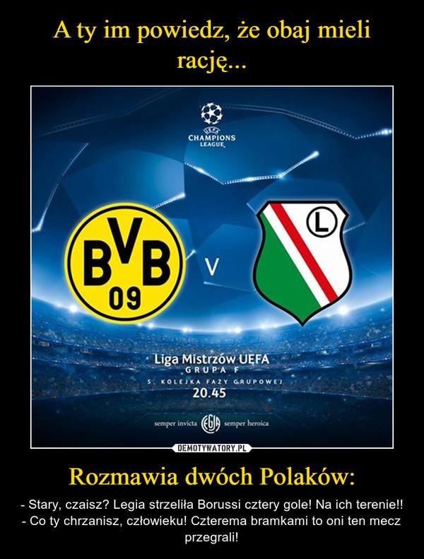 Rozmawia dwóch Polaków: – - Stary, czaisz? Legia strzeliła Borussi cztery gole! Na ich terenie!!- Co ty chrzanisz, człowieku! Czterema bramkami to oni ten mecz przegrali!