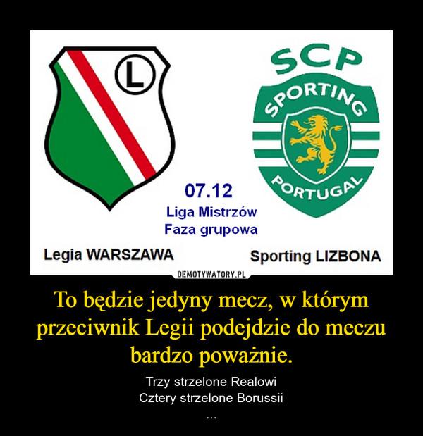 To będzie jedyny mecz, w którym przeciwnik Legii podejdzie do meczu bardzo poważnie. – Trzy strzelone RealowiCztery strzelone Borussii...