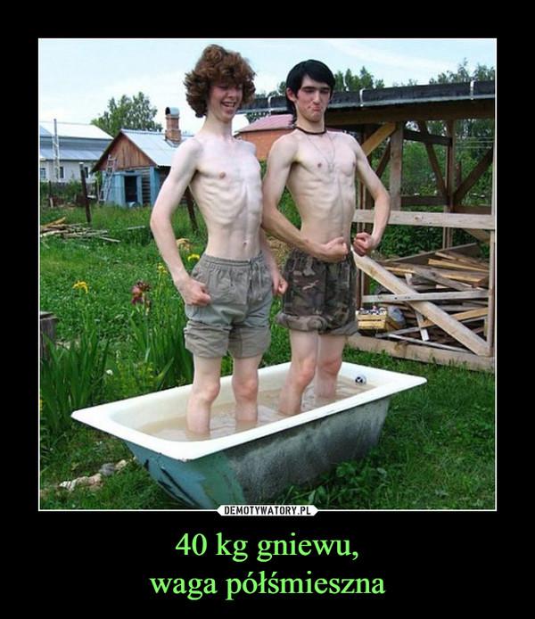 40 kg gniewu,waga półśmieszna –