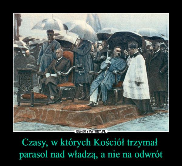 Czasy, w których Kościół trzymał parasol nad władzą, a nie na odwrót –