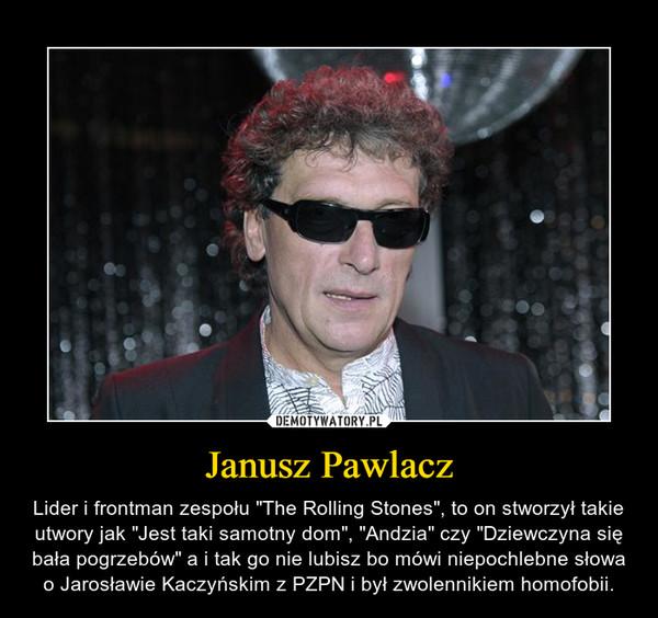 """Janusz Pawlacz – Lider i frontman zespołu """"The Rolling Stones"""", to on stworzył takie utwory jak """"Jest taki samotny dom"""", """"Andzia"""" czy """"Dziewczyna się bała pogrzebów"""" a i tak go nie lubisz bo mówi niepochlebne słowa o Jarosławie Kaczyńskim z PZPN i był zwolennikiem homofobii."""