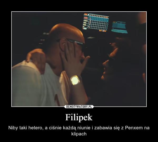 Filipek – Niby taki hetero, a ciśnie każdą niunie i zabawia się z Penxem na klipach