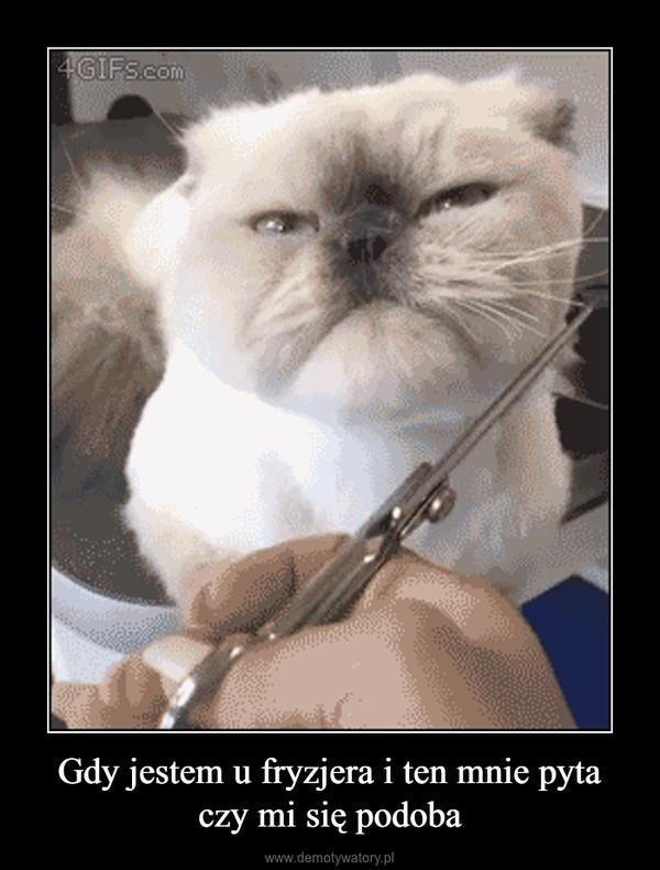 Gdy jestem u fryzjera i ten mnie pyta czy mi się podoba –