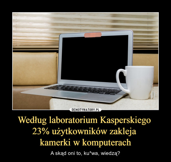 Według laboratorium Kasperskiego 23% użytkowników zakleja kamerki w komputerach – A skąd oni to, ku*wa, wiedzą?