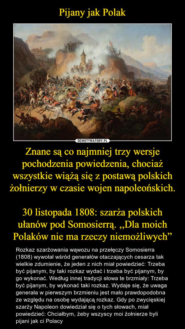 """Znane są co najmniej trzy wersje pochodzenia powiedzenia, chociaż wszystkie wiążą się z postawą polskich żołnierzy w czasie wojen napoleońskich.30 listopada 1808: szarża polskich ułanów pod Somosierrą. ,,Dla moich Polaków nie ma rzeczy niemożliwych"""" – Rozkaz szarżowania wąwozu na przełęczy Somosierra (1808) wywołał wśród generałów otaczających cesarza tak wielkie zdumienie, że jeden z nich miał powiedzieć: Trzeba być pijanym, by taki rozkaz wydać i trzeba być pijanym, by go wykonać. Według innej tradycji słowa te brzmiały: Trzeba być pijanym, by wykonać taki rozkaz. Wydaje się, że uwaga generała w pierwszym brzmieniu jest mało prawdopodobna ze względu na osobę wydającą rozkaz. Gdy po zwycięskiej szarży Napoleon dowiedział się o tych słowach, miał powiedzieć: Chciałbym, żeby wszyscy moi żołnierze byli pijani jak ci Polacy"""