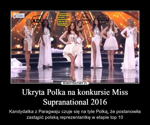 Ukryta Polka na konkursie Miss Supranational 2016 – Kandydatka z Paragwaju czuje się na tyle Polką, że postanowiła zastąpić polską reprezentantkę w etapie top 10
