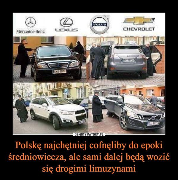 Polskę najchętniej cofnęliby do epoki średniowiecza, ale sami dalej będą wozić się drogimi limuzynami –