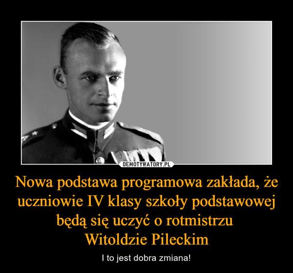 Nowa podstawa programowa zakłada, że uczniowie IV klasy szkoły podstawowej będą się uczyć o rotmistrzu Witoldzie Pileckim – I to jest dobra zmiana!