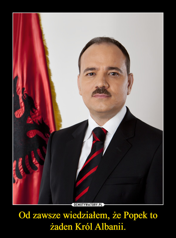 Od zawsze wiedziałem, że Popek to żaden Król Albanii. –