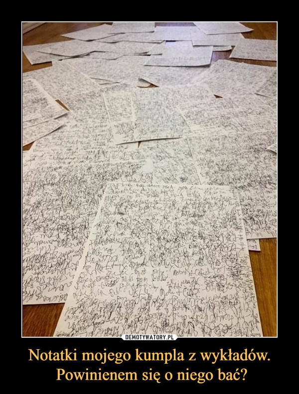 Notatki mojego kumpla z wykładów. Powinienem się o niego bać? –