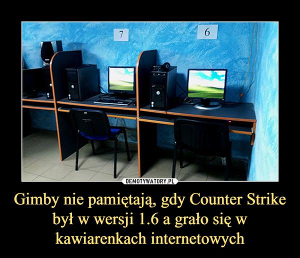 Gimby nie pamiętają, gdy Counter Strike był w wersji 1.6 a grało się w kawiarenkach internetowych –