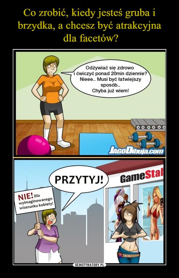 –  Odżywiać się zdrowo i ćwiczyć ponad 20min dziennie?Nieee... Musi być łatwiejszy sposób..Chyba już wiem!NIE! Dla wyimaginowanego wizerunku kobiety! PRZYTYJ!