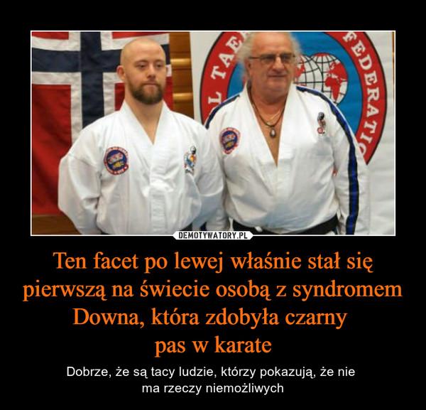 Ten facet po lewej właśnie stał się pierwszą na świecie osobą z syndromem Downa, która zdobyła czarny pas w karate – Dobrze, że są tacy ludzie, którzy pokazują, że nie ma rzeczy niemożliwych