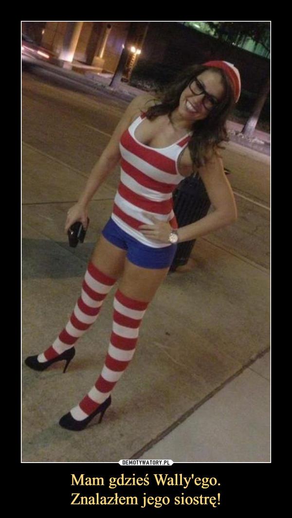 Mam gdzieś Wally'ego.Znalazłem jego siostrę! –