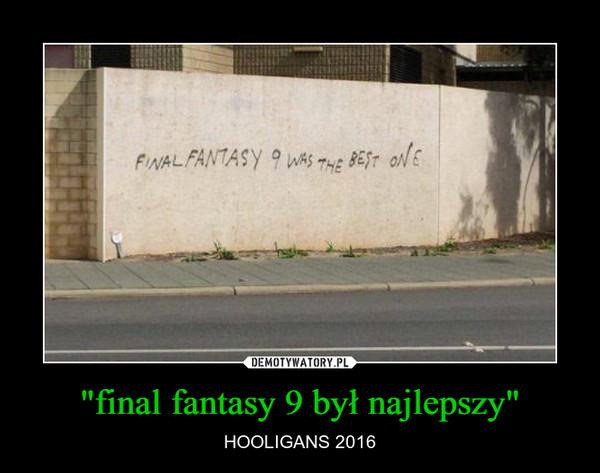 """""""final fantasy 9 był najlepszy"""" – HOOLIGANS 2016"""