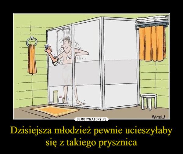 Dzisiejsza młodzież pewnie ucieszyłaby się z takiego prysznica –