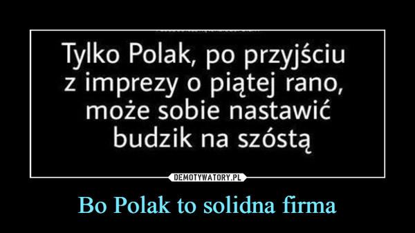 Bo Polak to solidna firma –  Tylko Polak, po przyjściuz imprezy o piątej rano,może sobie nastawićbudzik na szóstą