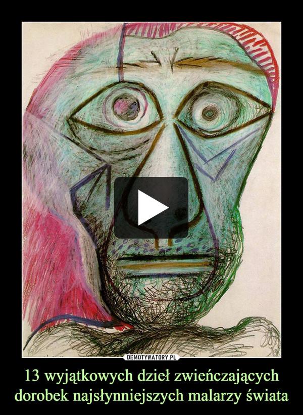 13 wyjątkowych dzieł zwieńczających dorobek najsłynniejszych malarzy świata –