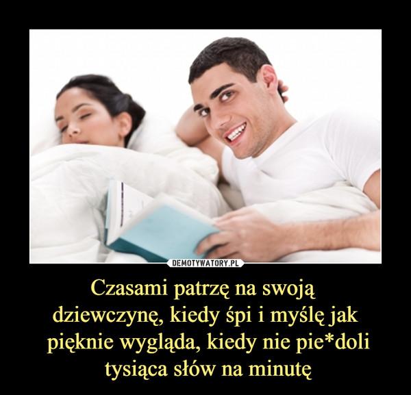 Czasami patrzę na swoją dziewczynę, kiedy śpi i myślę jak pięknie wygląda, kiedy nie pie*doli tysiąca słów na minutę –