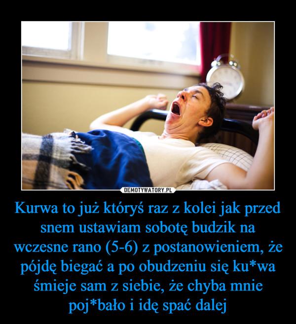 Kurwa to już któryś raz z kolei jak przed snem ustawiam sobotę budzik na wczesne rano (5-6) z postanowieniem, że pójdę biegać a po obudzeniu się ku*wa śmieje sam z siebie, że chyba mnie poj*bało i idę spać dalej –