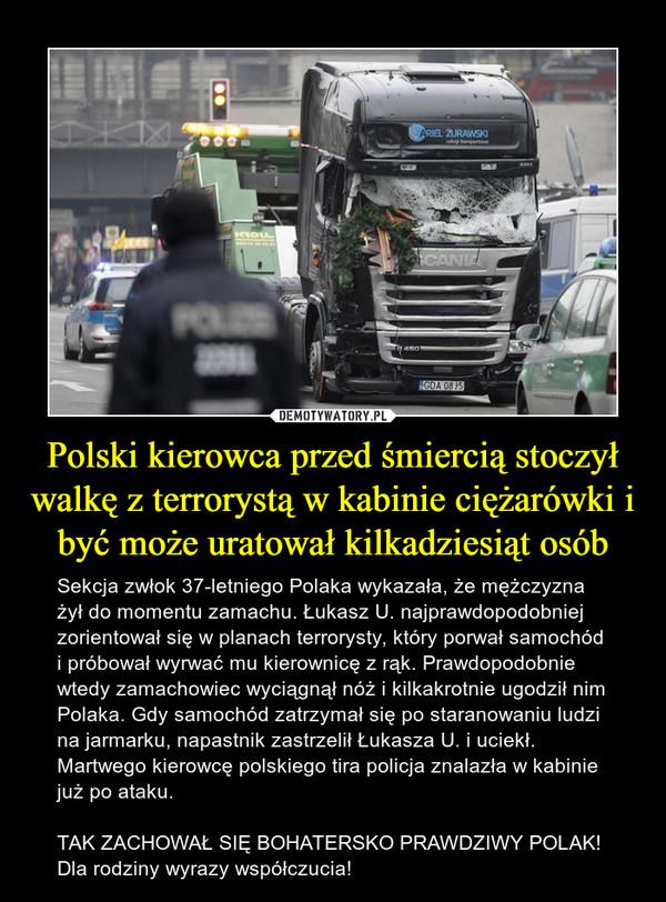 Polski kierowca przed śmiercią stoczył walkę z terrorystą w kabinie ciężarówki i być może uratował kilkadziesiąt osób – Sekcja zwłok 37-letniego Polaka wykazała, że mężczyzna żył do momentu zamachu. Łukasz U. najprawdopodobniej zorientował się w planach terrorysty, który porwał samochód i próbował wyrwać mu kierownicę z rąk. Prawdopodobnie wtedy zamachowiec wyciągnął nóż i kilkakrotnie ugodził nim Polaka. Gdy samochód zatrzymał się po staranowaniu ludzi na jarmarku, napastnik zastrzelił Łukasza U. i uciekł. Martwego kierowcę polskiego tira policja znalazła w kabinie już po ataku.TAK ZACHOWAŁ SIĘ BOHATERSKO PRAWDZIWY POLAK! Dla rodziny wyrazy współczucia!