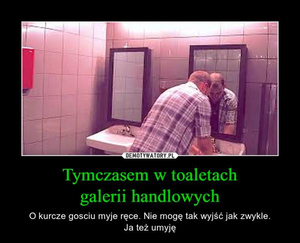 Tymczasem w toaletachgalerii handlowych – O kurcze gosciu myje ręce. Nie mogę tak wyjść jak zwykle.Ja też umyję