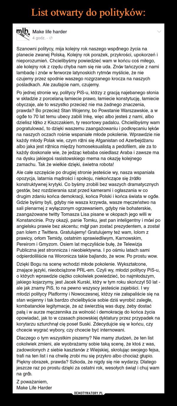 –  Szanowni politycy, mija kolejny rok naszego wspólnego życia na planecie zwanej Polską. Kolejny rok porażek, przykrości, upokorzeń i nieporozumień. Chcielibyśmy powiedzieć wam w końcu coś miłego, ale kolejny rok z rzędu chyba nam się nie uda. Znów tańczycie z nami lambadę i znów w ferworze latynoskich rytmów myślicie, że nie czujemy przez spodnie waszego rozgrzanego krocza na naszych pośladkach. Ale zaufajcie nam, czujemy.Po jednej stronie wy, politycy PiS-u, którzy z gracją najebanego słonia w składzie z porcelaną łamiecie prawo, łamiecie konstytucję, łamiecie obyczaje, ale to wszystko przecież nie ma żadnego znaczenia, prawda? Bo przecież Stan Wojenny, bo Powstanie Warszawskie, a w ogóle to 70 lat temu ubecy zabili Inkę, więc albo jesteś z nami, albo dzielisz łóżko z Kiszczakiem, ty resortowy padalcu. Chcielibyśmy wam pogratulować, to dzięki waszemu zaangażowaniu i podkręcaniu lęków na naszych oczach rośnie wspaniałe młode pokolenie. Wprawdzie nie każdy młody Polak wie, czym różni się Afganistan od Azerbejdżanu albo jaka jest różnica między homoseksualistą a pedofilem, ale za to każdy doskonale wie, że jedząc kebaba osiedlasz Araba i zawsze ma na dysku jakiegoś rasistowskiego mema na okazję kolejnego zamachu. Tak że wielkie dzięki, świetna robota!Ale całe szczęście po drugiej stronie jesteście wy, nasza wspaniała opozycja, latarnia mądrości i spokoju, niekończące się źródło konstruktywnej krytyki. Co byśmy zrobili bez waszych dramatycznych gestów, bez rozdzierania szat przed kamerami i ogłaszania w co drugim zdaniu końca demokracji, końca Polski i końca świata w ogóle. Gdzie byśmy byli, gdyby nie wasza krzywda, wasze męczeństwo na sali plenarnej z wyłączonym ogrzewaniem, gdyby nie bohaterskie, zaangażowane twitty Tomasza Lisa pisane w okopach jego willi w Konstancinie. Przy okazji, panie Tomku, jest pan inteligentny i mówi po angielsku prawie bez akcentu; mógł pan zostać prezydentem, a został pan lolem z Twittera. Gratulujemy! Gratulujemy też wam, lolom z prawic