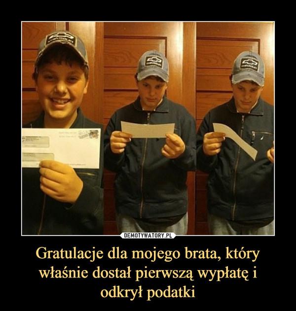 Gratulacje dla mojego brata, który właśnie dostał pierwszą wypłatę iodkrył podatki –