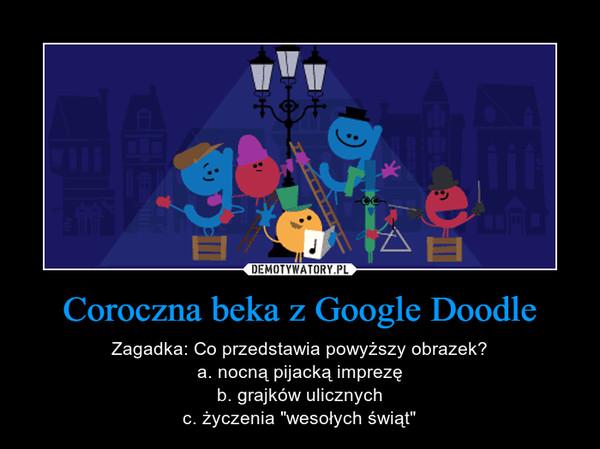 """Coroczna beka z Google Doodle – Zagadka: Co przedstawia powyższy obrazek?a. nocną pijacką imprezęb. grajków ulicznychc. życzenia """"wesołych świąt"""""""
