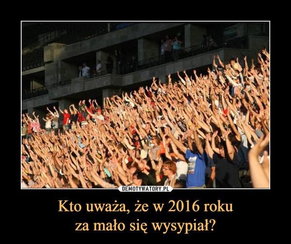 Kto uważa, że w 2016 rokuza mało się wysypiał? –