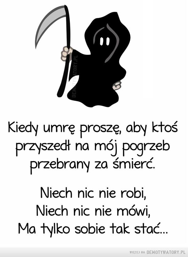 Kostucha –  Kiedy umrę proszę, aby ktoś Przyszedł na mój pogrzeb Przebrany za śmierć. Niech nic nie robi, Niech nic nie mówi, Ma tylko sobie tak stać...