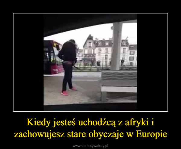Kiedy jesteś uchodźcą z afryki i zachowujesz stare obyczaje w Europie –