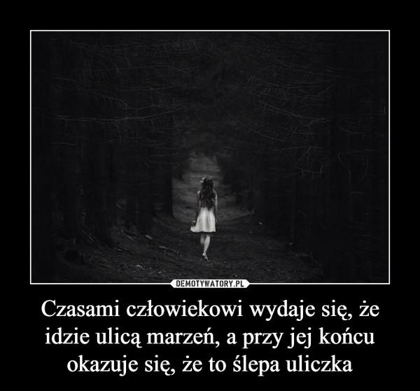 Czasami człowiekowi wydaje się, że idzie ulicą marzeń, a przy jej końcu okazuje się, że to ślepa uliczka –