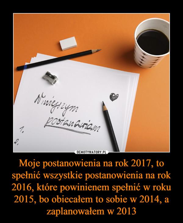 Moje postanowienia na rok 2017, to spełnić wszystkie postanowienia na rok 2016, które powinienem spełnić w roku 2015, bo obiecałem to sobie w 2014, a zaplanowałem w 2013 –  Niniejszym postanawiam